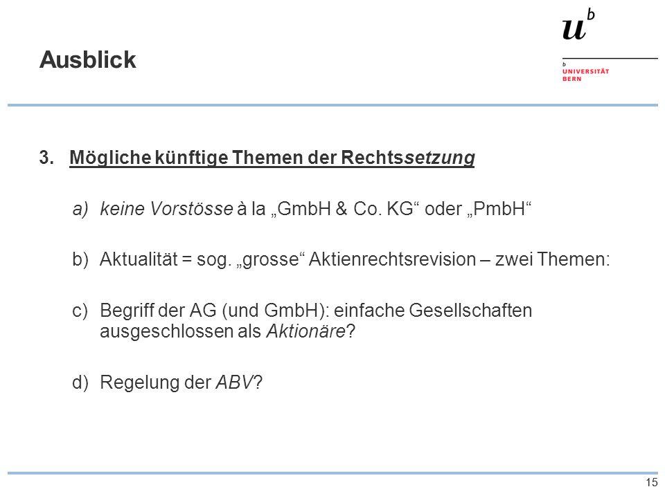 """15 Ausblick 3.Mögliche künftige Themen der Rechtssetzung a)keine Vorstösse à la """"GmbH & Co. KG"""" oder """"PmbH"""" b)Aktualität = sog. """"grosse"""" Aktienrechtsr"""