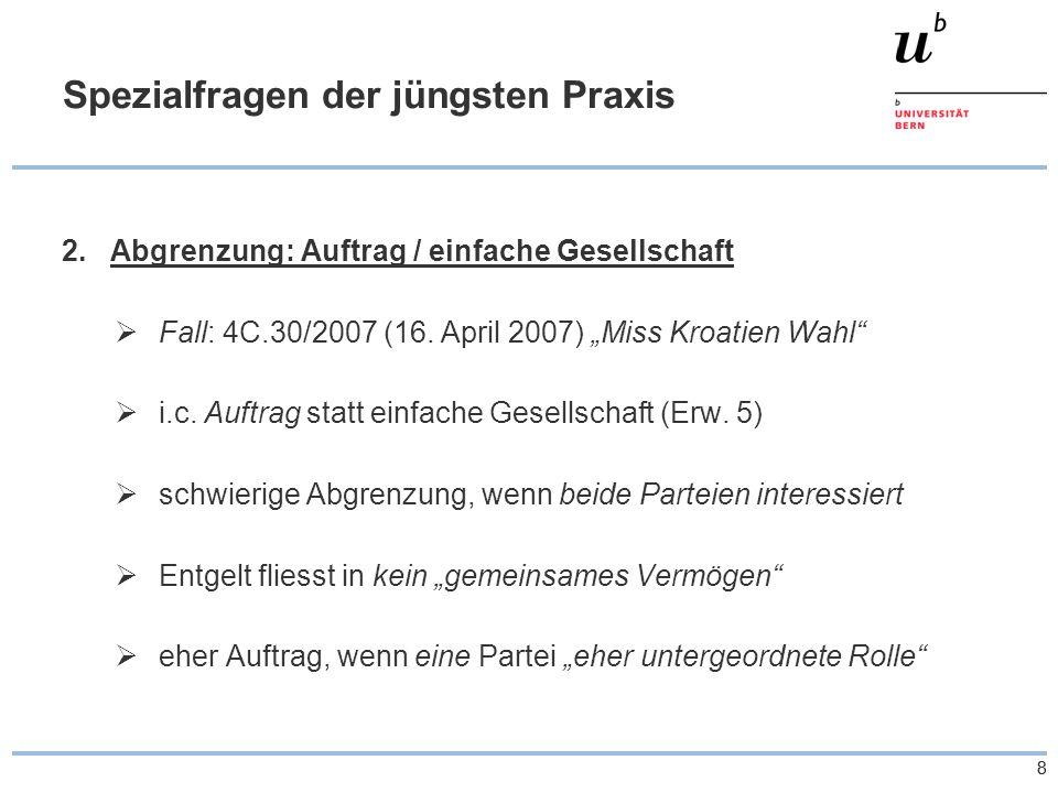 """88 Spezialfragen der jüngsten Praxis 2.Abgrenzung: Auftrag / einfache Gesellschaft  Fall: 4C.30/2007 (16. April 2007) """"Miss Kroatien Wahl""""  i.c. Auf"""