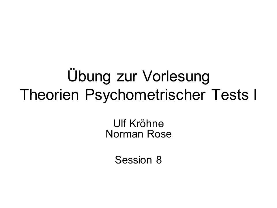 Übung zur Vorlesung Theorien Psychometrischer Tests I Ulf Kröhne Norman Rose Session 8