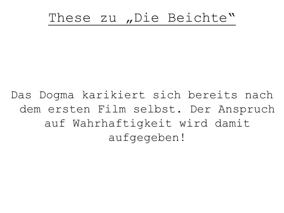 """These zu """"Die Beichte"""" Das Dogma karikiert sich bereits nach dem ersten Film selbst. Der Anspruch auf Wahrhaftigkeit wird damit aufgegeben!"""