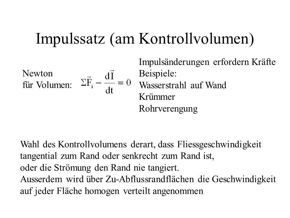 Impulssatz (am Kontrollvolumen) Newton für Volumen: Impulsänderungen erfordern Kräfte Beispiele: Wasserstrahl auf Wand Krümmer Rohrverengung Wahl des
