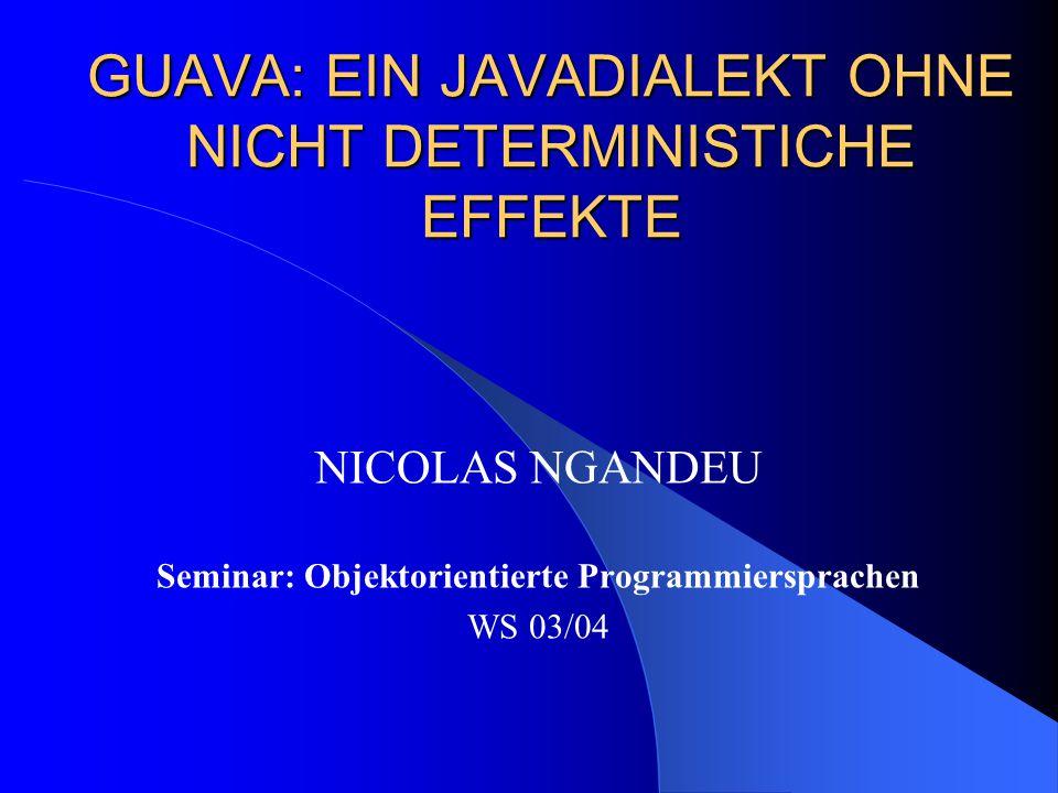 GUAVA: EIN JAVADIALEKT OHNE NICHT DETERMINISTICHE EFFEKTE NICOLAS NGANDEU Seminar: Objektorientierte Programmiersprachen WS 03/04