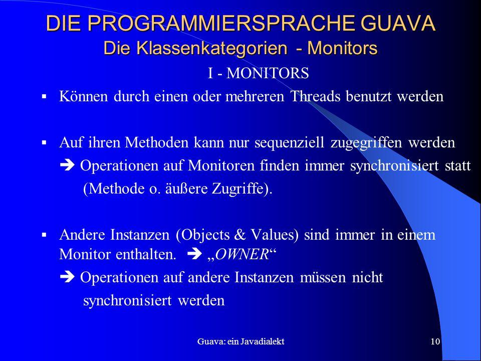 Guava: ein Javadialekt10 DIE PROGRAMMIERSPRACHE GUAVA Die Klassenkategorien - Monitors I - MONITORS  Können durch einen oder mehreren Threads benutzt werden  Auf ihren Methoden kann nur sequenziell zugegriffen werden  Operationen auf Monitoren finden immer synchronisiert statt (Methode o.