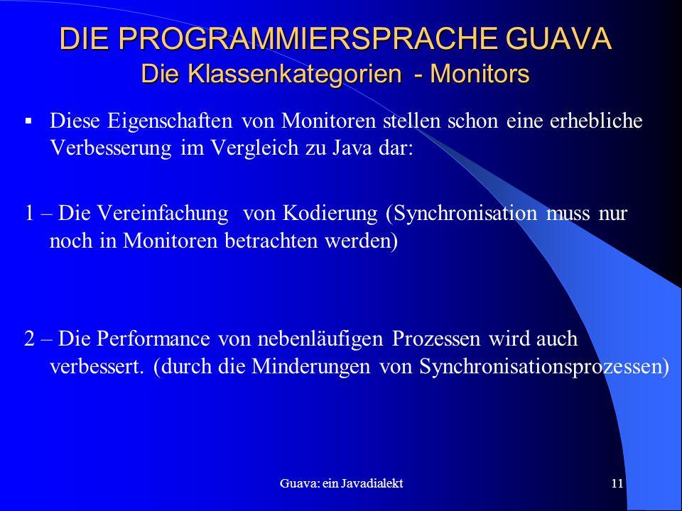 Guava: ein Javadialekt11 DIE PROGRAMMIERSPRACHE GUAVA Die Klassenkategorien - Monitors  Diese Eigenschaften von Monitoren stellen schon eine erhebliche Verbesserung im Vergleich zu Java dar: 1 – Die Vereinfachung von Kodierung (Synchronisation muss nur noch in Monitoren betrachten werden) 2 – Die Performance von nebenläufigen Prozessen wird auch verbessert.