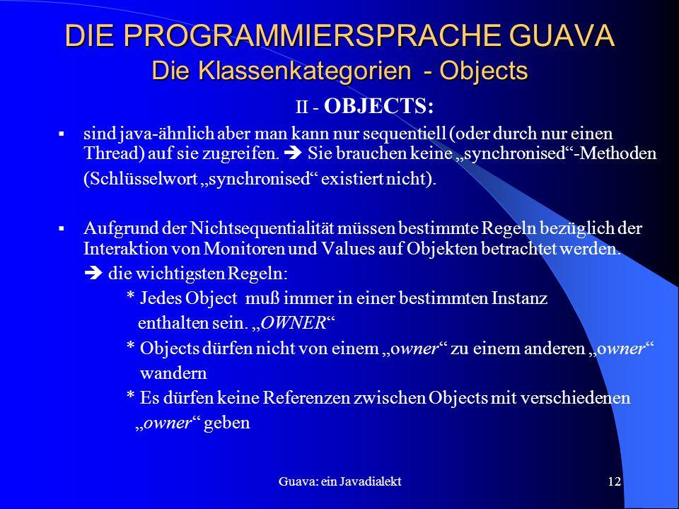 Guava: ein Javadialekt12 DIE PROGRAMMIERSPRACHE GUAVA Die Klassenkategorien - Objects II - OBJECTS:  sind java-ähnlich aber man kann nur sequentiell (oder durch nur einen Thread) auf sie zugreifen.
