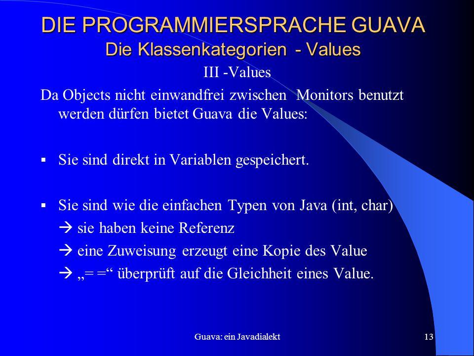 Guava: ein Javadialekt13 DIE PROGRAMMIERSPRACHE GUAVA Die Klassenkategorien - Values III -Values Da Objects nicht einwandfrei zwischen Monitors benutzt werden dürfen bietet Guava die Values:  Sie sind direkt in Variablen gespeichert.