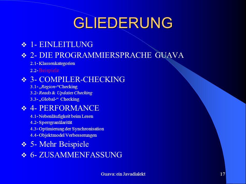 """Guava: ein Javadialekt17 GLIEDERUNG  1- EINLEITLUNG  2- DIE PROGRAMMIERSPRACHE GUAVA 2.1- Klassenkategorien 2.2- Beispiele  3- COMPILER-CHECKING 3.1- """"Region- Checking 3.2- Reads & Updates Checking 3.3- """"Global- Checking  4- PERFORMANCE 4.1- Nebenläufigkeit beim Lesen 4.2- Sperrgranülarität 4.3- Optimierung der Synchronisation 4.4- Objektmodel Verbesserungen  5- Mehr Beispiele  6- ZUSAMMENFASSUNG"""