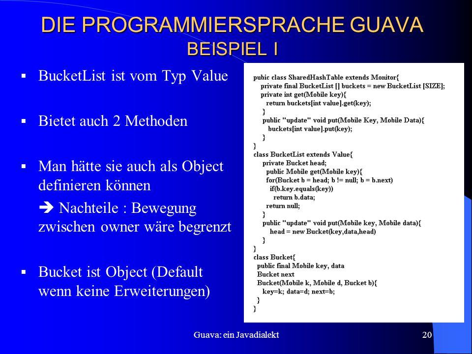 Guava: ein Javadialekt20 DIE PROGRAMMIERSPRACHE GUAVA BEISPIEL I  BucketList ist vom Typ Value  Bietet auch 2 Methoden  Man hätte sie auch als Object definieren können  Nachteile : Bewegung zwischen owner wäre begrenzt  Bucket ist Object (Default wenn keine Erweiterungen)