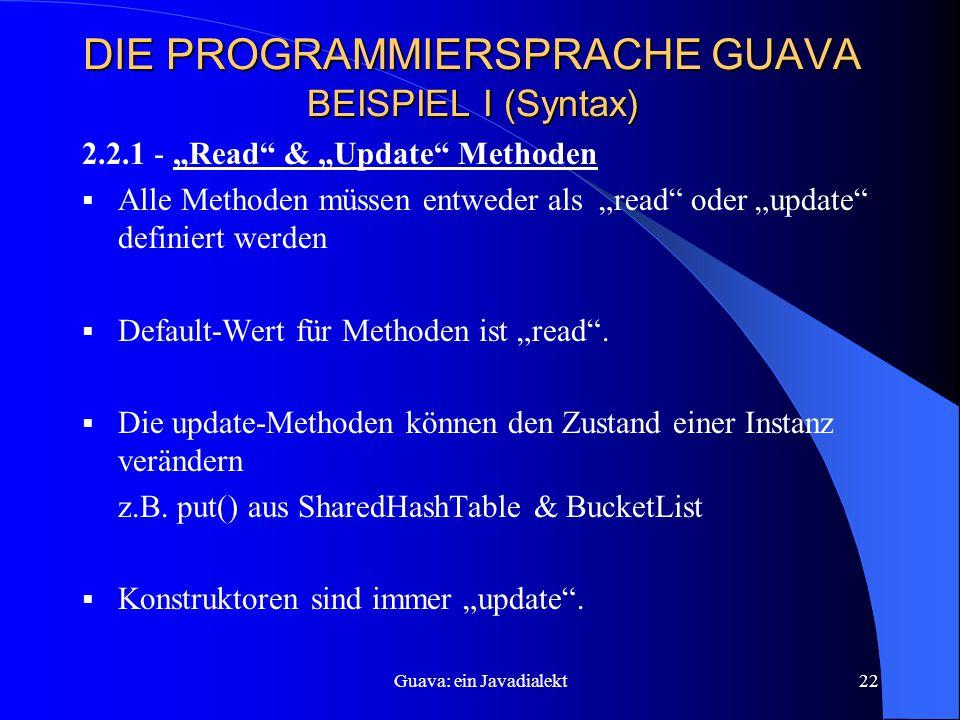 """Guava: ein Javadialekt22 DIE PROGRAMMIERSPRACHE GUAVA BEISPIEL I (Syntax) 2.2.1 - """"Read & """"Update Methoden  Alle Methoden müssen entweder als """"read oder """"update definiert werden  Default-Wert für Methoden ist """"read ."""