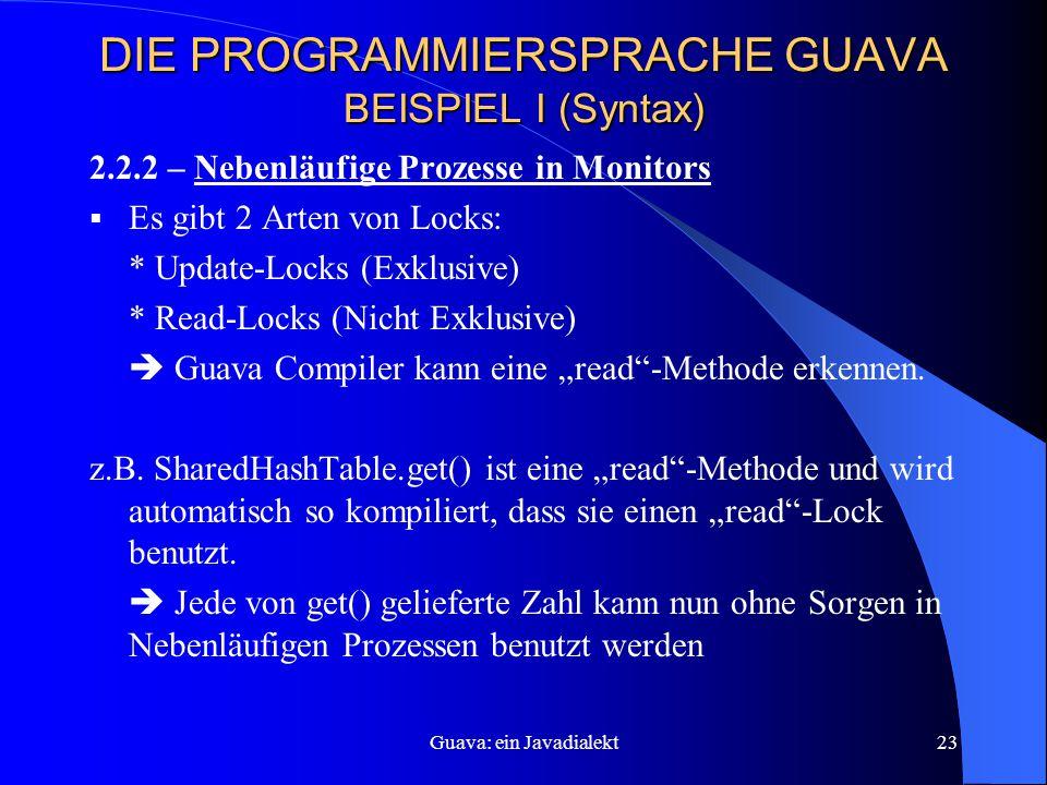 """Guava: ein Javadialekt23 DIE PROGRAMMIERSPRACHE GUAVA BEISPIEL I (Syntax) 2.2.2 – Nebenläufige Prozesse in Monitors  Es gibt 2 Arten von Locks: * Update-Locks (Exklusive) * Read-Locks (Nicht Exklusive)  Guava Compiler kann eine """"read -Methode erkennen."""