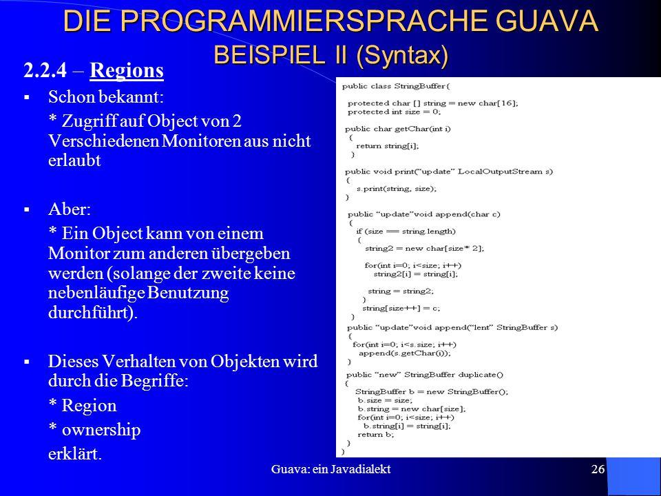 Guava: ein Javadialekt26 DIE PROGRAMMIERSPRACHE GUAVA BEISPIEL II (Syntax) 2.2.4 – Regions  Schon bekannt: * Zugriff auf Object von 2 Verschiedenen Monitoren aus nicht erlaubt  Aber: * Ein Object kann von einem Monitor zum anderen übergeben werden (solange der zweite keine nebenläufige Benutzung durchführt).