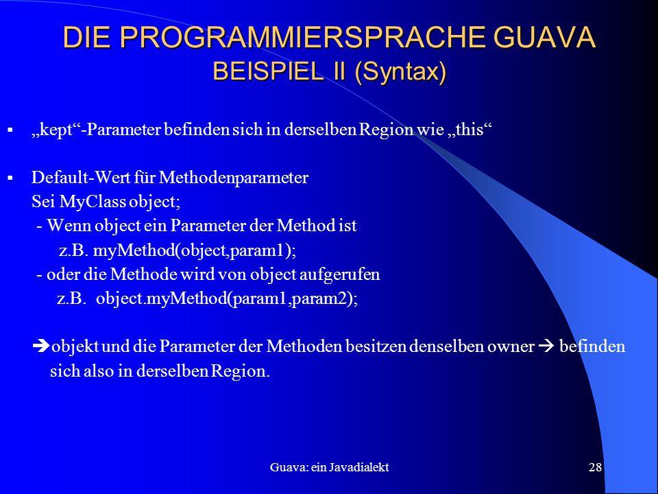 """Guava: ein Javadialekt28 DIE PROGRAMMIERSPRACHE GUAVA BEISPIEL II (Syntax)  """"kept -Parameter befinden sich in derselben Region wie """"this  Default-Wert für Methodenparameter Sei MyClass object; - Wenn object ein Parameter der Method ist z.B."""
