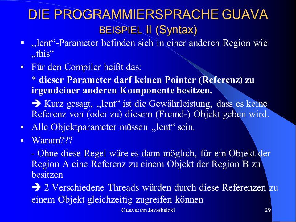 """Guava: ein Javadialekt29 DIE PROGRAMMIERSPRACHE GUAVA BEISPIEL II (Syntax)  """" lent -Parameter befinden sich in einer anderen Region wie """"this  Für den Compiler heißt das: * dieser Parameter darf keinen Pointer (Referenz) zu irgendeiner anderen Komponente besitzen."""