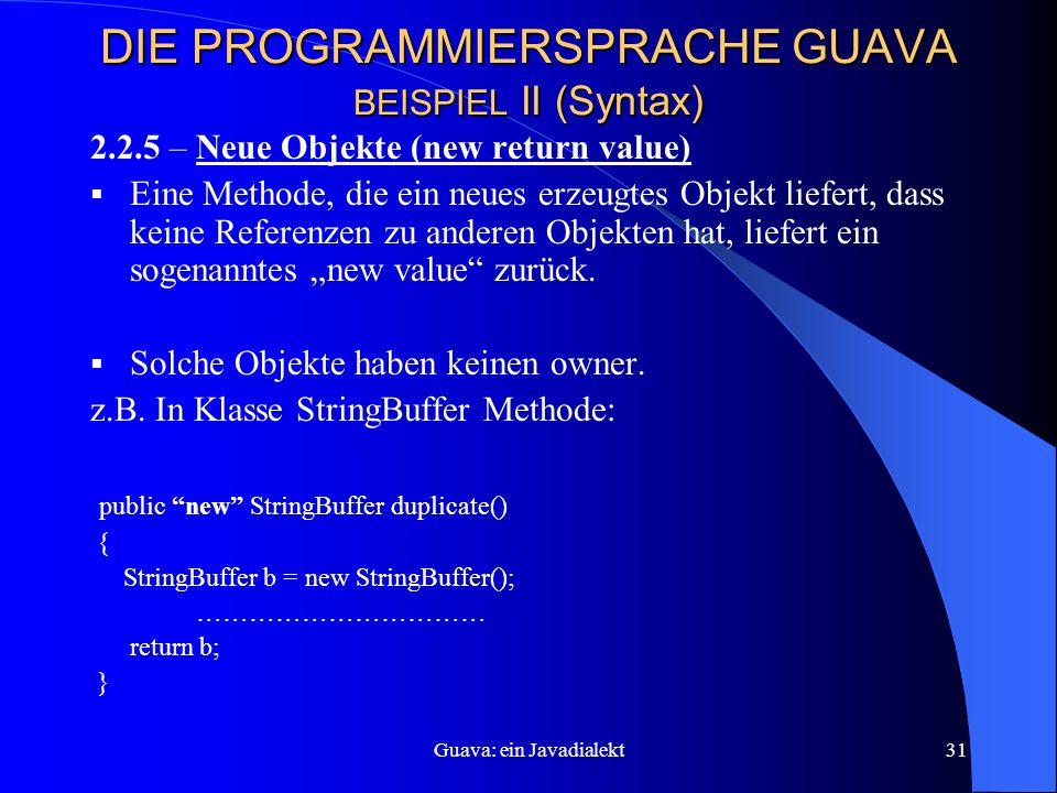 """Guava: ein Javadialekt31 DIE PROGRAMMIERSPRACHE GUAVA BEISPIEL II (Syntax) 2.2.5 – Neue Objekte (new return value)  Eine Methode, die ein neues erzeugtes Objekt liefert, dass keine Referenzen zu anderen Objekten hat, liefert ein sogenanntes """"new value zurück."""