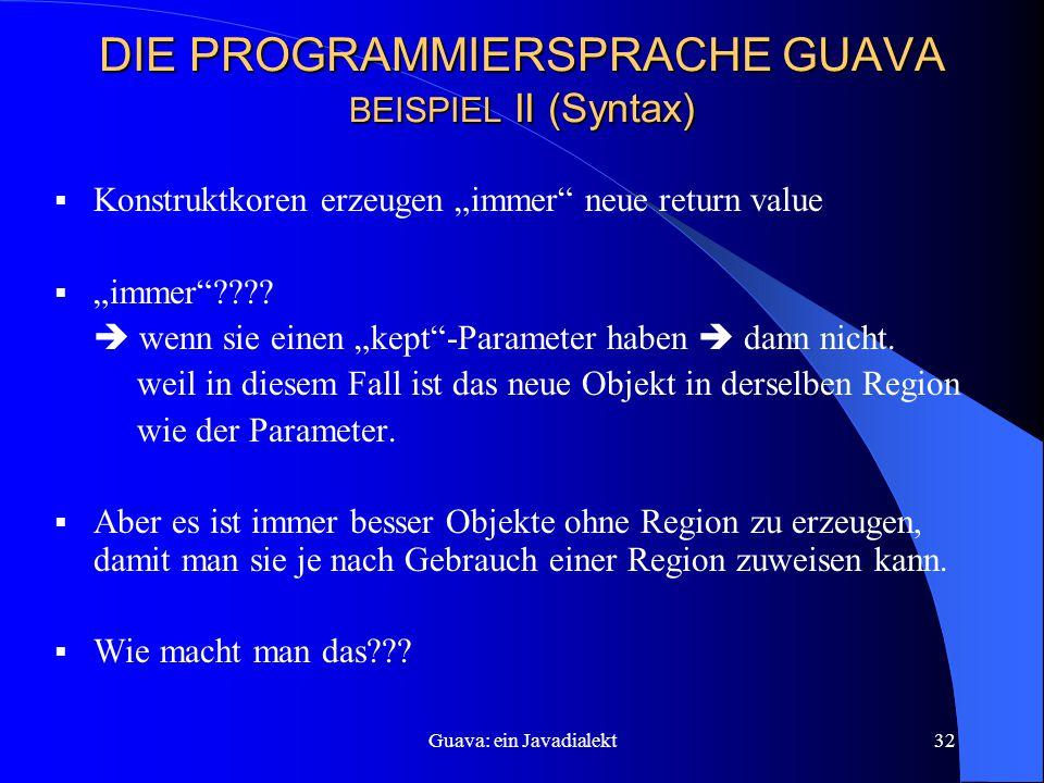 """Guava: ein Javadialekt32 DIE PROGRAMMIERSPRACHE GUAVA BEISPIEL II (Syntax)  Konstruktkoren erzeugen """"immer neue return value  """"immer ???."""