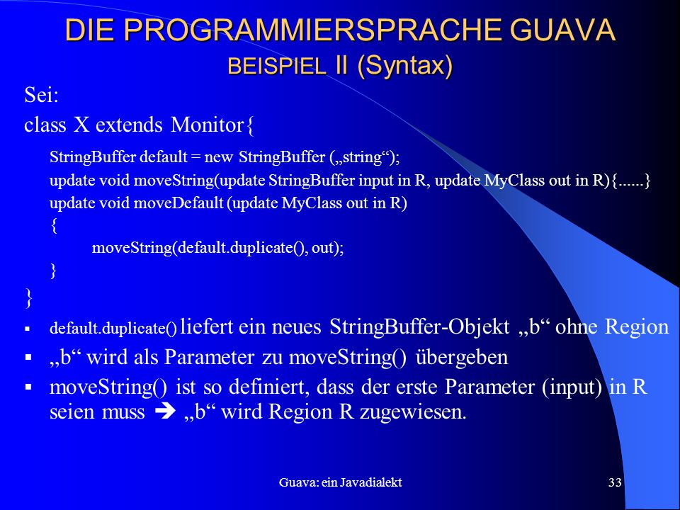 "Guava: ein Javadialekt33 DIE PROGRAMMIERSPRACHE GUAVA BEISPIEL II (Syntax) Sei: class X extends Monitor{ StringBuffer default = new StringBuffer (""string ); update void moveString(update StringBuffer input in R, update MyClass out in R){......} update void moveDefault (update MyClass out in R) { moveString(default.duplicate(), out); }  default.duplicate() liefert ein neues StringBuffer-Objekt ""b ohne Region  ""b wird als Parameter zu moveString() übergeben  moveString() ist so definiert, dass der erste Parameter (input) in R seien muss  ""b wird Region R zugewiesen."