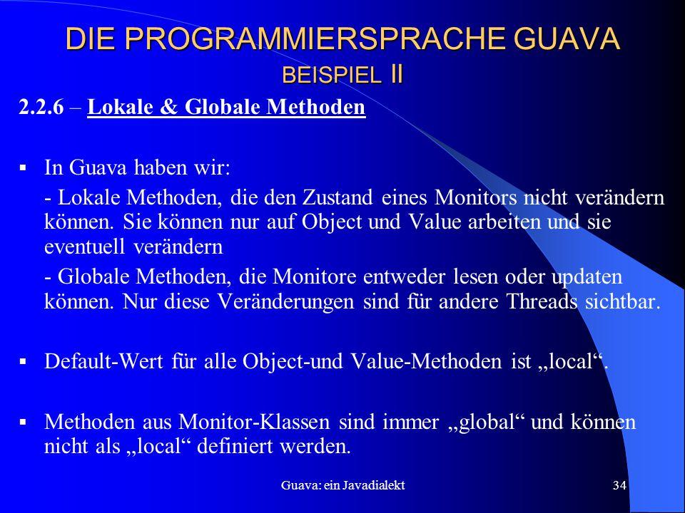 Guava: ein Javadialekt34 DIE PROGRAMMIERSPRACHE GUAVA BEISPIEL II 2.2.6 – Lokale & Globale Methoden  In Guava haben wir: - Lokale Methoden, die den Zustand eines Monitors nicht verändern können.