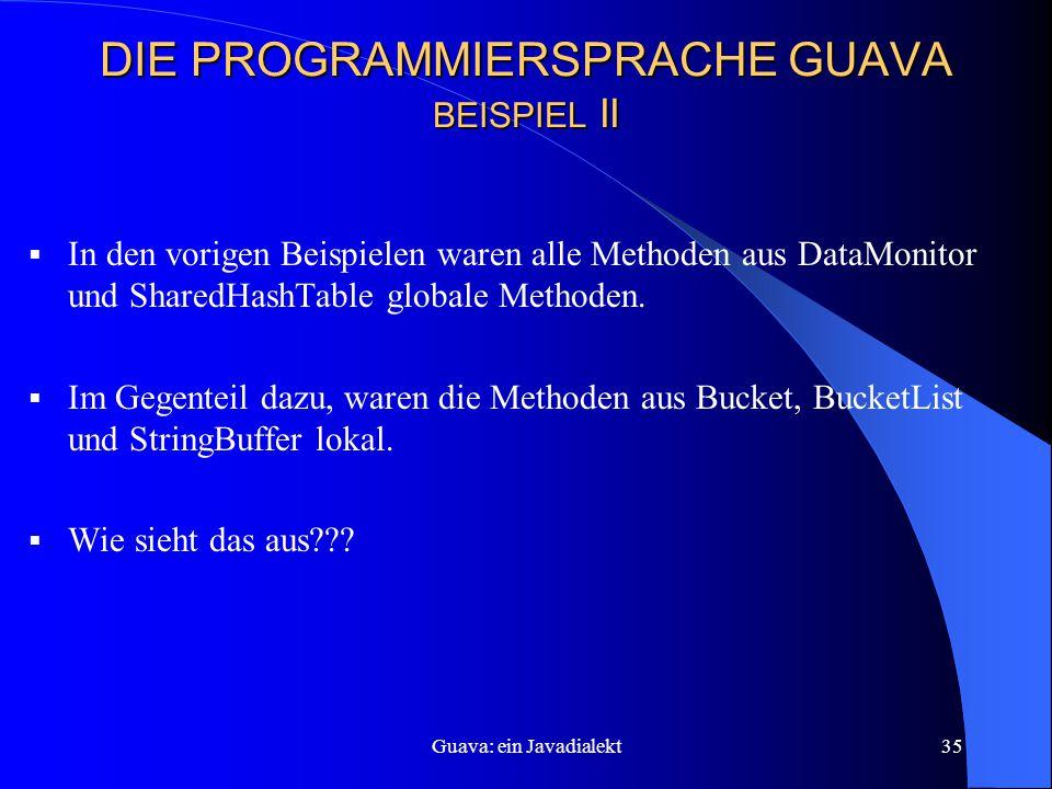 Guava: ein Javadialekt35 DIE PROGRAMMIERSPRACHE GUAVA BEISPIEL II  In den vorigen Beispielen waren alle Methoden aus DataMonitor und SharedHashTable globale Methoden.