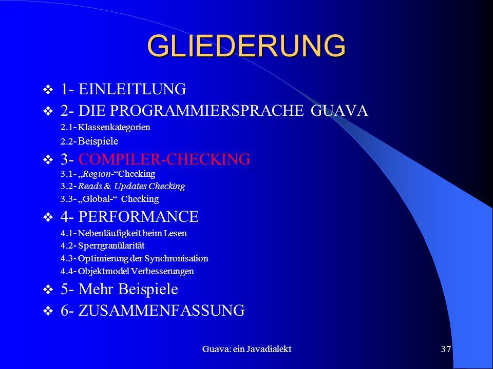 """Guava: ein Javadialekt37 GLIEDERUNG  1- EINLEITLUNG  2- DIE PROGRAMMIERSPRACHE GUAVA 2.1- Klassenkategorien 2.2- Beispiele  3- COMPILER-CHECKING 3.1- """"Region- Checking 3.2- Reads & Updates Checking 3.3- """"Global- Checking  4- PERFORMANCE 4.1- Nebenläufigkeit beim Lesen 4.2- Sperrgranülarität 4.3- Optimierung der Synchronisation 4.4- Objektmodel Verbesserungen  5- Mehr Beispiele  6- ZUSAMMENFASSUNG"""