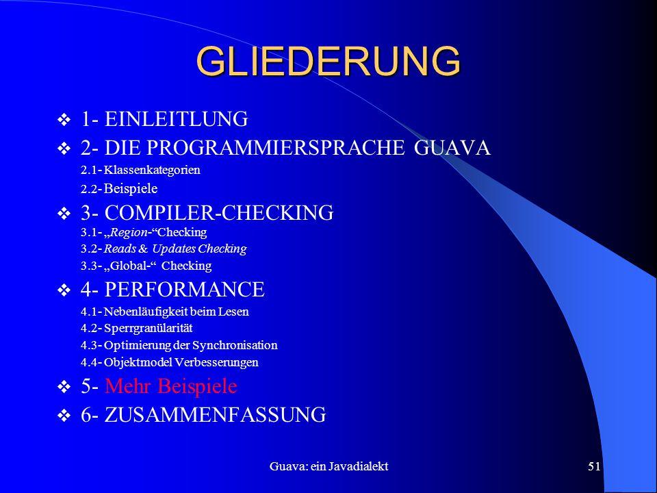 """Guava: ein Javadialekt51 GLIEDERUNG  1- EINLEITLUNG  2- DIE PROGRAMMIERSPRACHE GUAVA 2.1- Klassenkategorien 2.2- Beispiele  3- COMPILER-CHECKING 3.1- """"Region- Checking 3.2- Reads & Updates Checking 3.3- """"Global- Checking  4- PERFORMANCE 4.1- Nebenläufigkeit beim Lesen 4.2- Sperrgranülarität 4.3- Optimierung der Synchronisation 4.4- Objektmodel Verbesserungen  5- Mehr Beispiele  6- ZUSAMMENFASSUNG"""