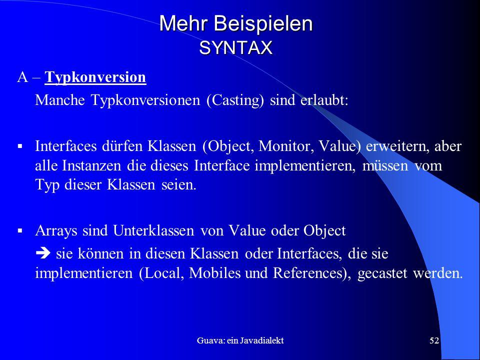 Guava: ein Javadialekt52 Mehr Beispielen SYNTAX A – Typkonversion Manche Typkonversionen (Casting) sind erlaubt:  Interfaces dürfen Klassen (Object, Monitor, Value) erweitern, aber alle Instanzen die dieses Interface implementieren, müssen vom Typ dieser Klassen seien.