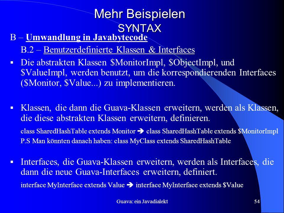 Guava: ein Javadialekt54 Mehr Beispielen SYNTAX B – Umwandlung in Javabytecode B.2 – Benutzerdefinierte Klassen & Interfaces  Die abstrakten Klassen $MonitorImpl, $ObjectImpl, und $ValueImpl, werden benutzt, um die korrespondierenden Interfaces ($Monitor, $Value...) zu implementieren.