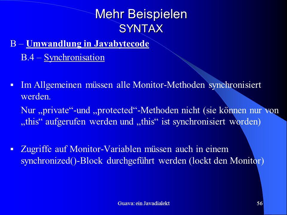 Guava: ein Javadialekt56 Mehr Beispielen SYNTAX B – Umwandlung in Javabytecode B.4 – Synchronisation  Im Allgemeinen müssen alle Monitor-Methoden synchronisiert werden.