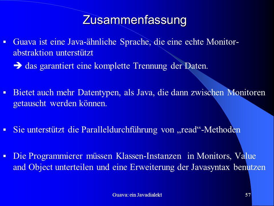 Guava: ein Javadialekt57 Zusammenfassung  Guava ist eine Java-ähnliche Sprache, die eine echte Monitor- abstraktion unterstützt  das garantiert eine komplette Trennung der Daten.