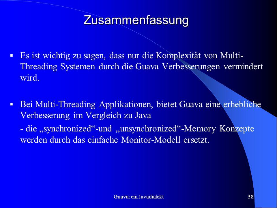 Guava: ein Javadialekt58 Zusammenfassung  Es ist wichtig zu sagen, dass nur die Komplexität von Multi- Threading Systemen durch die Guava Verbesserungen vermindert wird.