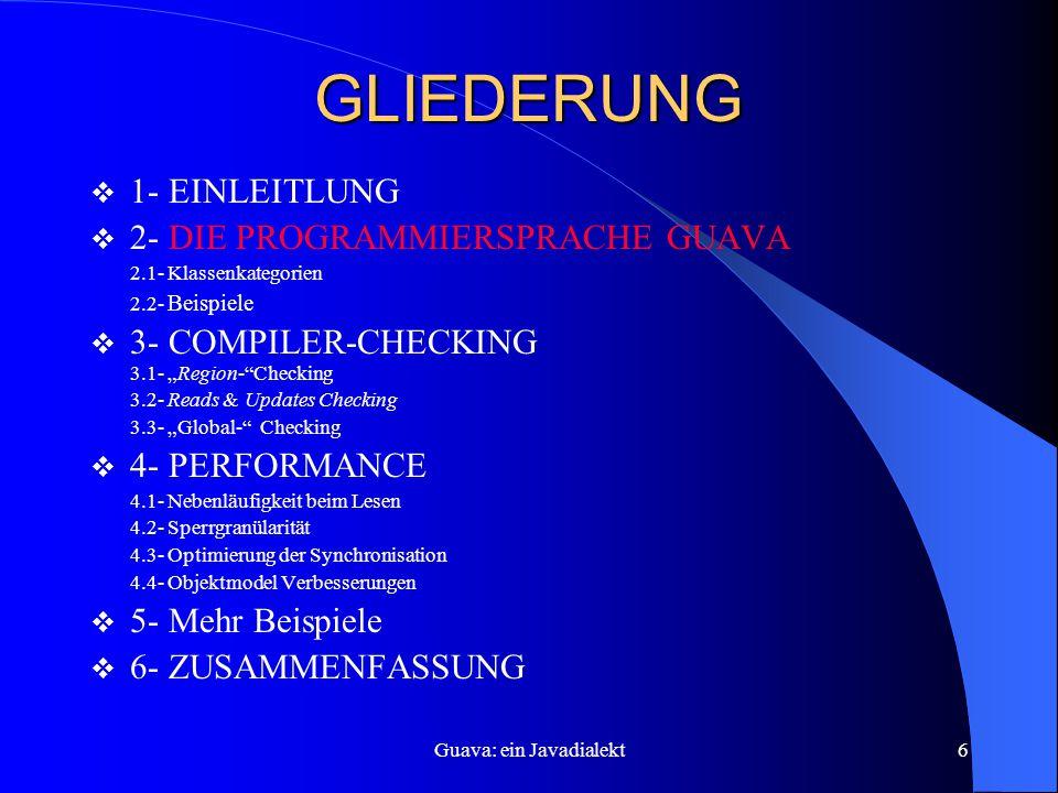 """Guava: ein Javadialekt6 GLIEDERUNG  1- EINLEITLUNG  2- DIE PROGRAMMIERSPRACHE GUAVA 2.1- Klassenkategorien 2.2- Beispiele  3- COMPILER-CHECKING 3.1- """"Region- Checking 3.2- Reads & Updates Checking 3.3- """"Global- Checking  4- PERFORMANCE 4.1- Nebenläufigkeit beim Lesen 4.2- Sperrgranülarität 4.3- Optimierung der Synchronisation 4.4- Objektmodel Verbesserungen  5- Mehr Beispiele  6- ZUSAMMENFASSUNG"""