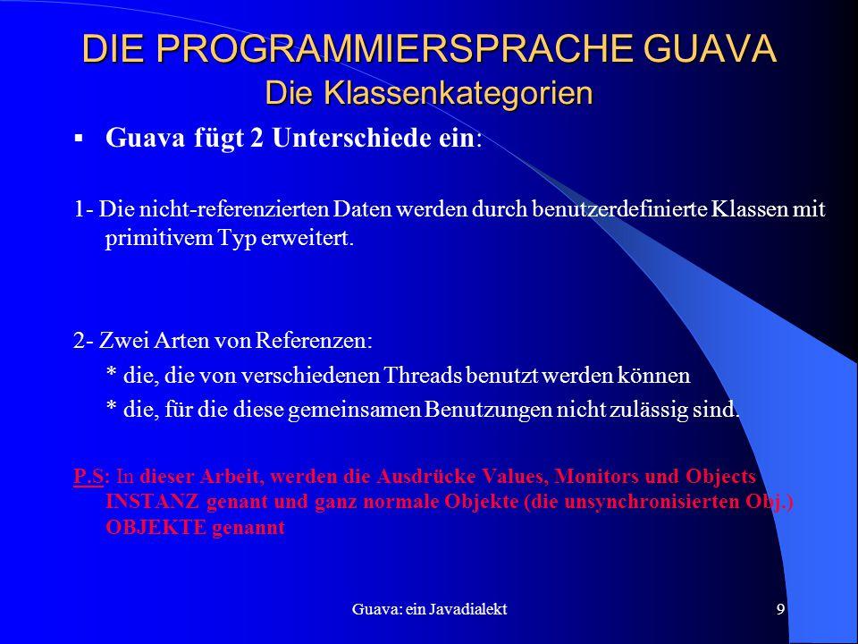 Guava: ein Javadialekt9 DIE PROGRAMMIERSPRACHE GUAVA Die Klassenkategorien  Guava fügt 2 Unterschiede ein: 1- Die nicht-referenzierten Daten werden durch benutzerdefinierte Klassen mit primitivem Typ erweitert.
