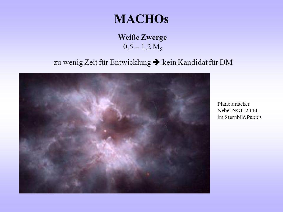 MACHOs Weiße Zwerge 0,5 – 1,2 M S zu wenig Zeit für Entwicklung  kein Kandidat für DM Planetarischer Nebel NGC 2440 im Sternbild Puppis