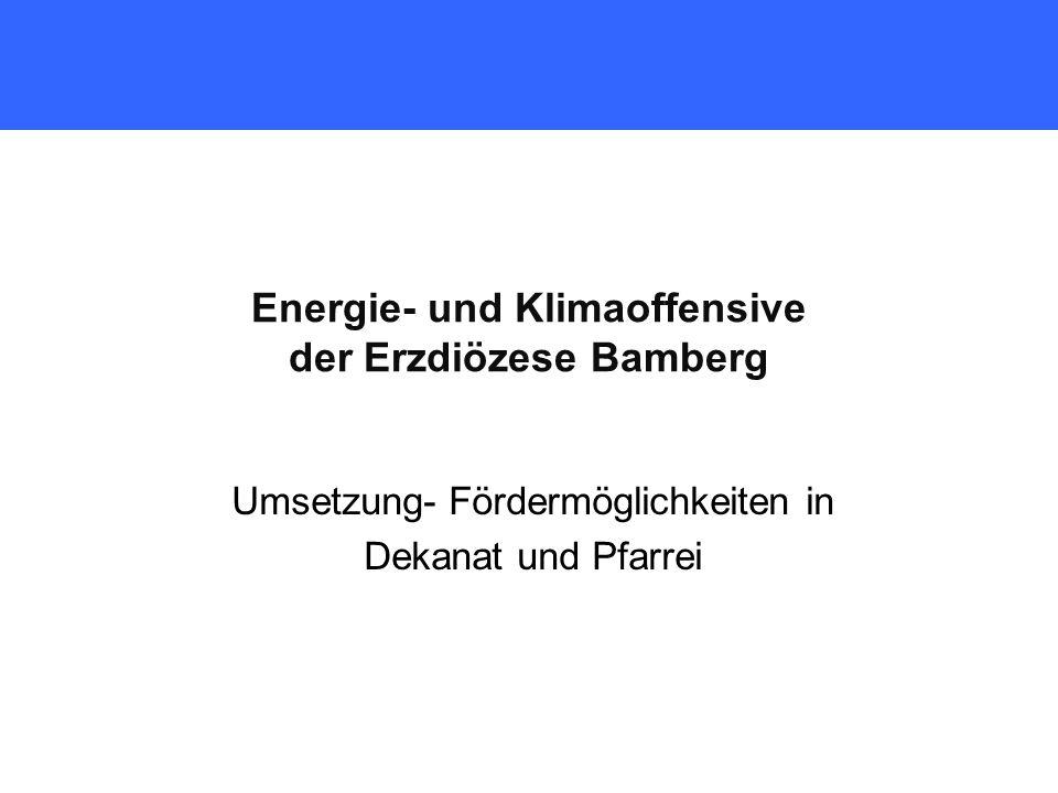 Energie- und Klimaoffensive der Erzdiözese Bamberg Umsetzung- Fördermöglichkeiten in Dekanat und Pfarrei