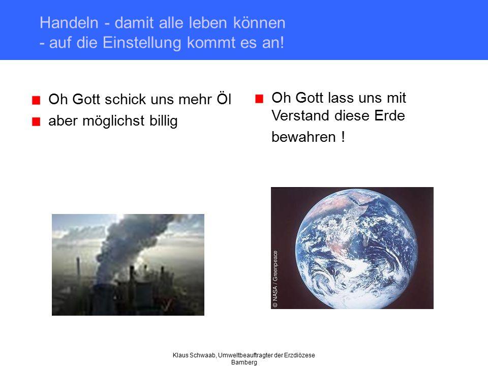 Klaus Schwaab, Umweltbeauftragter der Erzdiözese Bamberg Handeln - damit alle leben können - auf die Einstellung kommt es an! Oh Gott schick uns mehr