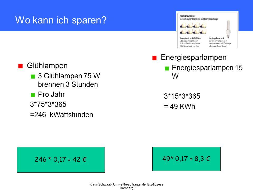 Klaus Schwaab, Umweltbeauftragter der Erzdiözese Bamberg Wo kann ich sparen? Glühlampen 3 Glühlampen 75 W brennen 3 Stunden Pro Jahr 3*75*3*365 =246 k