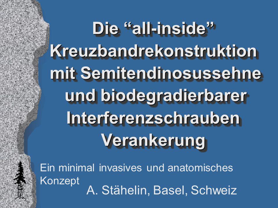"""Die """"all-inside"""" Kreuzbandrekonstruktion mit Semitendinosussehne und biodegradierbarer Interferenzschrauben Verankerung A. Stähelin, Basel, Schweiz Ei"""