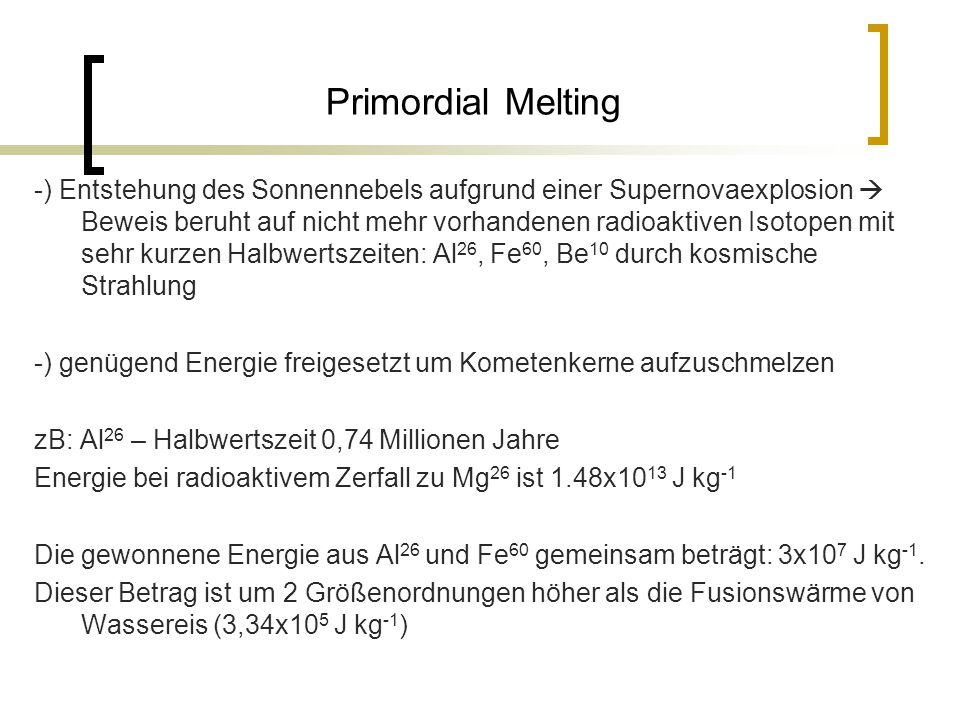 Primordial Melting -) Entstehung des Sonnennebels aufgrund einer Supernovaexplosion  Beweis beruht auf nicht mehr vorhandenen radioaktiven Isotopen mit sehr kurzen Halbwertszeiten: Al 26, Fe 60, Be 10 durch kosmische Strahlung -) genügend Energie freigesetzt um Kometenkerne aufzuschmelzen zB: Al 26 – Halbwertszeit 0,74 Millionen Jahre Energie bei radioaktivem Zerfall zu Mg 26 ist 1.48x10 13 J kg -1 Die gewonnene Energie aus Al 26 und Fe 60 gemeinsam beträgt: 3x10 7 J kg -1.