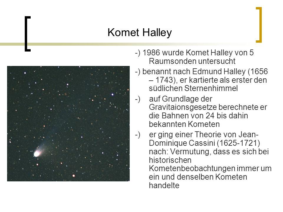 Komet Halley -) 1986 wurde Komet Halley von 5 Raumsonden untersucht -) benannt nach Edmund Halley (1656 – 1743), er kartierte als erster den südlichen Sternenhimmel -) auf Grundlage der Gravitaionsgesetze berechnete er die Bahnen von 24 bis dahin bekannten Kometen -) er ging einer Theorie von Jean- Dominique Cassini (1625-1721) nach: Vermutung, dass es sich bei historischen Kometenbeobachtungen immer um ein und denselben Kometen handelte