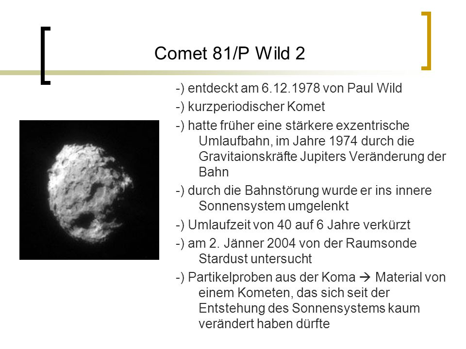 Comet 81/P Wild 2 -) entdeckt am 6.12.1978 von Paul Wild -) kurzperiodischer Komet -) hatte früher eine stärkere exzentrische Umlaufbahn, im Jahre 1974 durch die Gravitaionskräfte Jupiters Veränderung der Bahn -) durch die Bahnstörung wurde er ins innere Sonnensystem umgelenkt -) Umlaufzeit von 40 auf 6 Jahre verkürzt -) am 2.