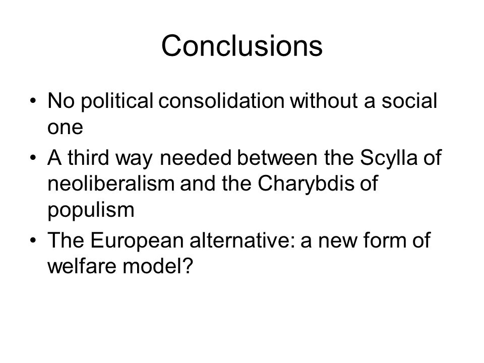 Conclusions No political consolidation without a social one A third way needed between the Scylla of neoliberalism and the Charybdis of populism The European alternative: a new form of welfare model?