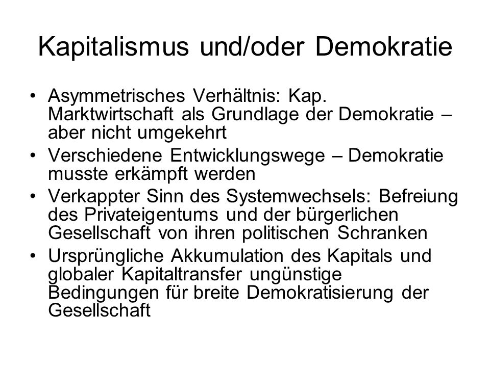 Kapitalismus und/oder Demokratie Asymmetrisches Verhältnis: Kap. Marktwirtschaft als Grundlage der Demokratie – aber nicht umgekehrt Verschiedene Entw