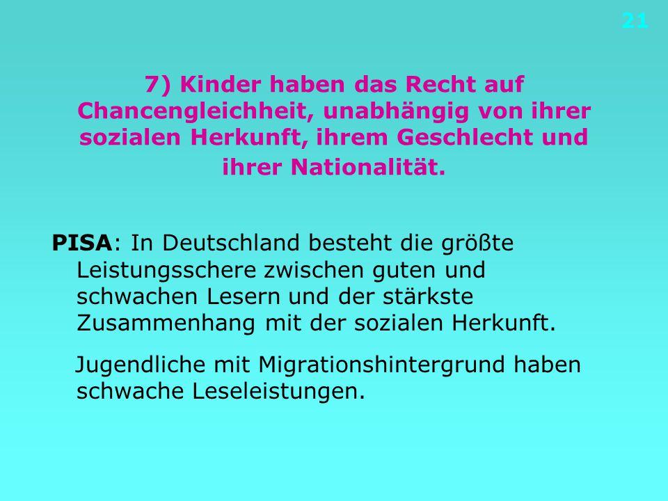 21 7) Kinder haben das Recht auf Chancengleichheit, unabhängig von ihrer sozialen Herkunft, ihrem Geschlecht und ihrer Nationalität. PISA: In Deutschl