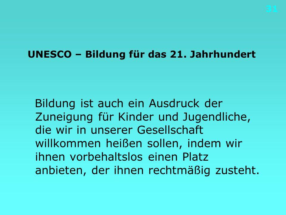31 UNESCO – Bildung für das 21. Jahrhundert Bildung ist auch ein Ausdruck der Zuneigung für Kinder und Jugendliche, die wir in unserer Gesellschaft wi