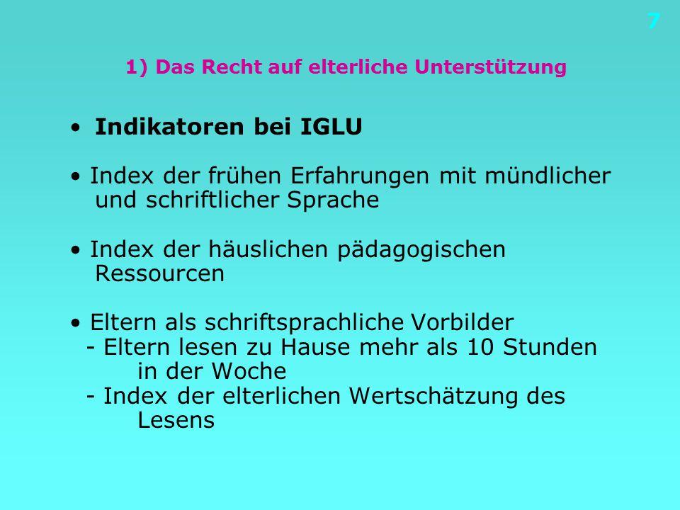 7 1) Das Recht auf elterliche Unterstützung Indikatoren bei IGLU Index der frühen Erfahrungen mit mündlicher und schriftlicher Sprache Index der häuslichen pädagogischen Ressourcen Eltern als schriftsprachliche Vorbilder - Eltern lesen zu Hause mehr als 10 Stunden in der Woche - Index der elterlichen Wertschätzung des Lesens