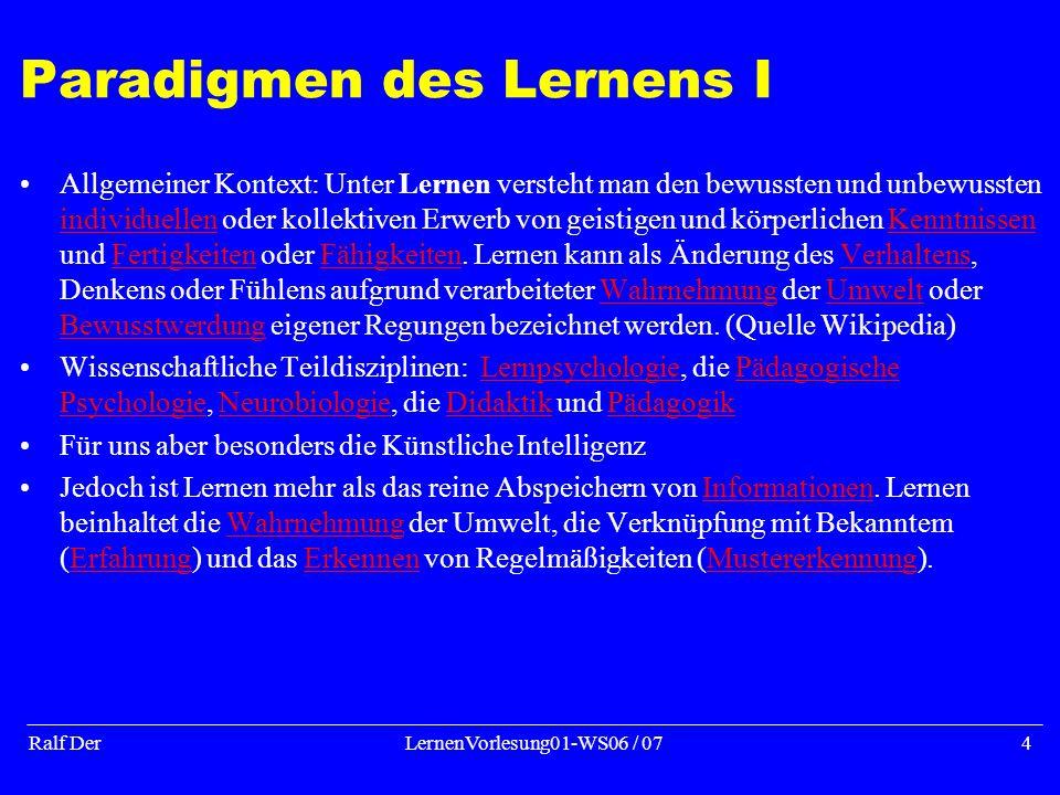 Ralf DerLernenVorlesung01-WS06 / 074 Paradigmen des Lernens I Allgemeiner Kontext: Unter Lernen versteht man den bewussten und unbewussten individuellen oder kollektiven Erwerb von geistigen und körperlichen Kenntnissen und Fertigkeiten oder Fähigkeiten.