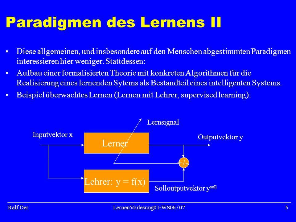 Ralf DerLernenVorlesung01-WS06 / 075 Paradigmen des Lernens II Diese allgemeinen, und insbesondere auf den Menschen abgestimmten Paradigmen interessieren hier weniger.