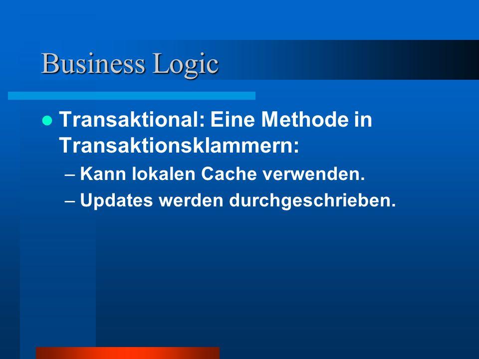 Business Logic Transaktional: Eine Methode in Transaktionsklammern: –Kann lokalen Cache verwenden.