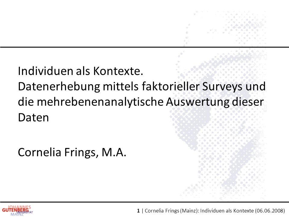 1 | Cornelia Frings (Mainz): Individuen als Kontexte (06.06.2008) Individuen als Kontexte. Datenerhebung mittels faktorieller Surveys und die mehreben