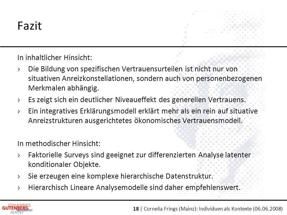 18 | Cornelia Frings (Mainz): Individuen als Kontexte (06.06.2008) Fazit In inhaltlicher Hinsicht: ›Die Bildung von spezifischen Vertrauensurteilen ist nicht nur von situativen Anreizkonstellationen, sondern auch von personenbezogenen Merkmalen abhängig.