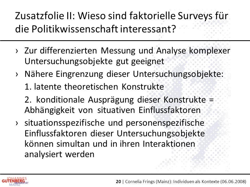 20 | Cornelia Frings (Mainz): Individuen als Kontexte (06.06.2008) Zusatzfolie II: Wieso sind faktorielle Surveys für die Politikwissenschaft interessant.